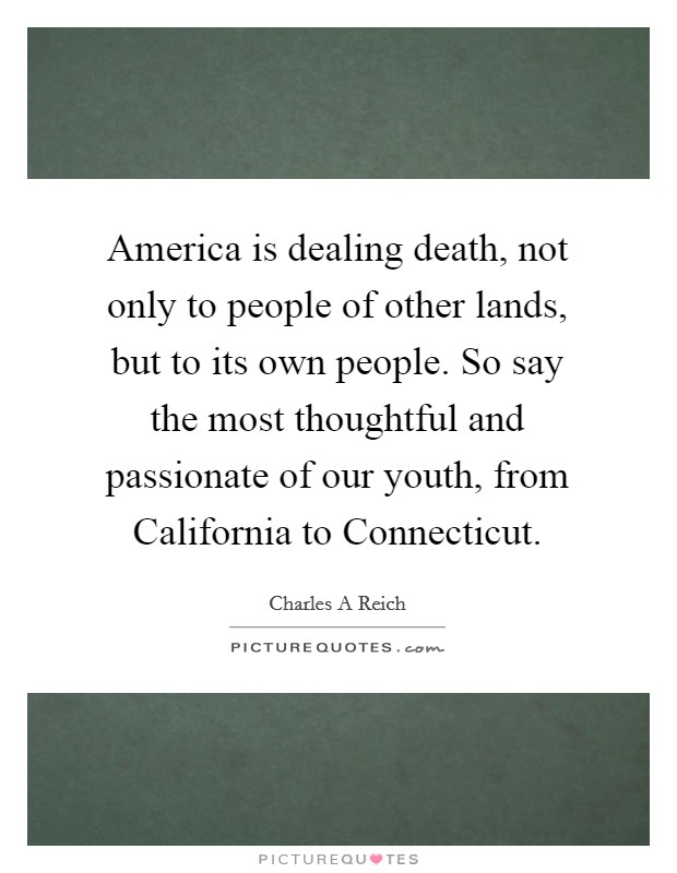 America is dealing death, not only to people of other lands, but to its own people. So say the most thoughtful and passionate of our youth, from California to Connecticut Picture Quote #1