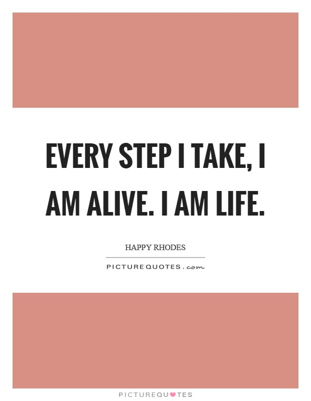Every step I take, I am alive. I am Life Picture Quote #1