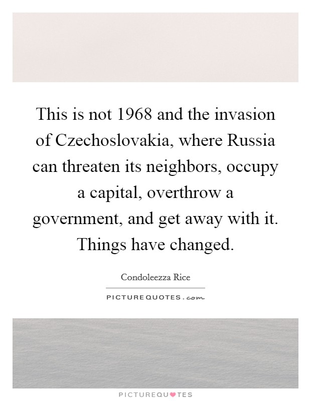 This is not 1968 and the invasion of Czechoslovakia, where Russia can threaten its neighbors, occupy a capital, overthrow a government, and get away with it. Things have changed Picture Quote #1