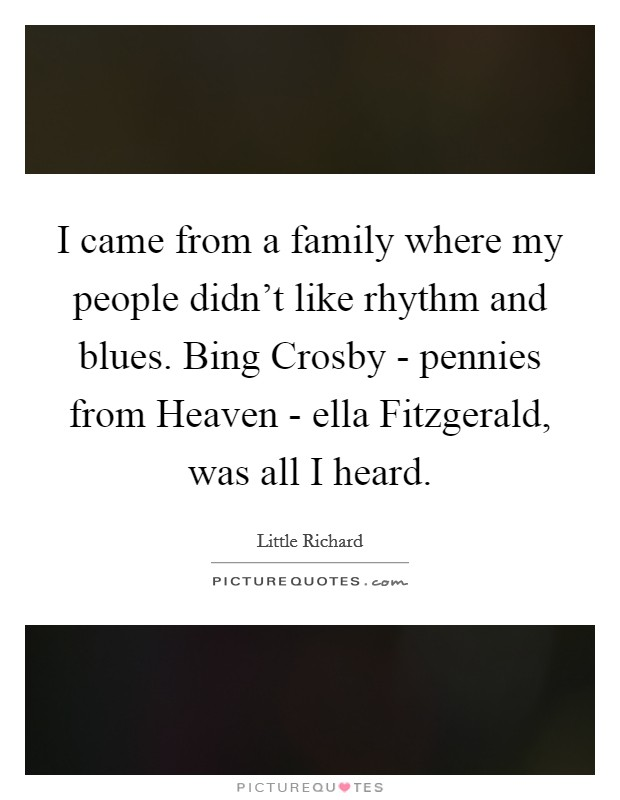 I came from a family where my people didn't like rhythm and blues. Bing Crosby - pennies from Heaven - ella Fitzgerald, was all I heard Picture Quote #1