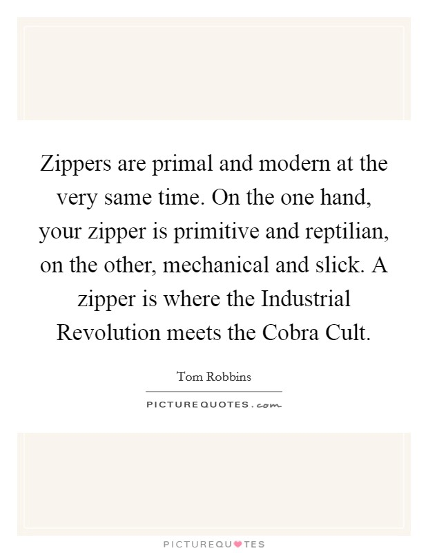 Zippers are primal and modern at the very same time. On the one hand, your zipper is primitive and reptilian, on the other, mechanical and slick. A zipper is where the Industrial Revolution meets the Cobra Cult Picture Quote #1