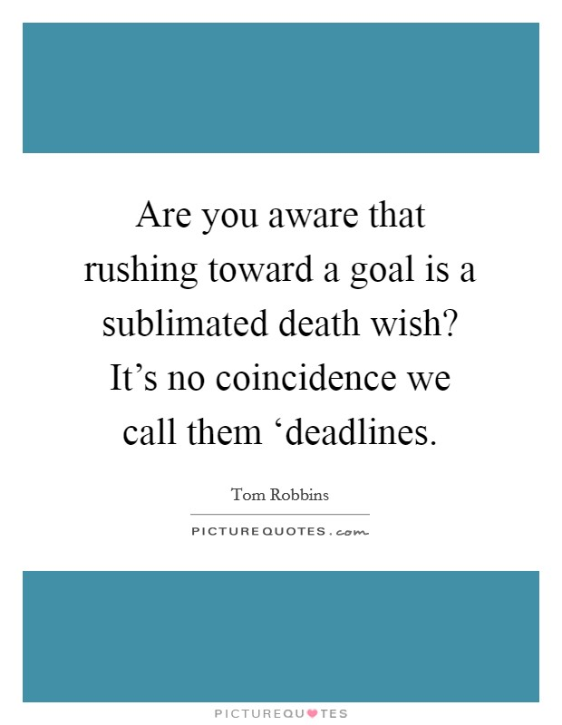 Are you aware that rushing toward a goal is a sublimated death wish? It's no coincidence we call them 'deadlines Picture Quote #1