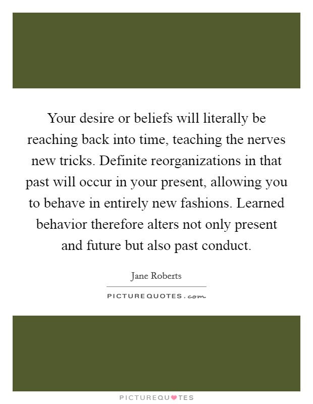 Your desire or beliefs will literally be reaching back into time, teaching the nerves new tricks. Definite reorganizations in that past will occur in your present, allowing you to behave in entirely new fashions. Learned behavior therefore alters not only present and future but also past conduct Picture Quote #1