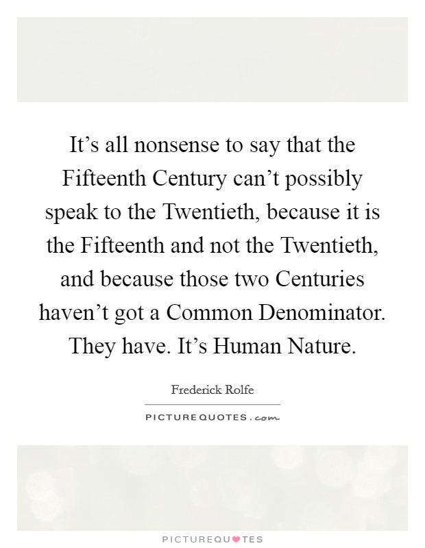 It's all nonsense to say that the Fifteenth Century can't possibly speak to the Twentieth, because it is the Fifteenth and not the Twentieth, and because those two Centuries haven't got a Common Denominator. They have. It's Human Nature Picture Quote #1