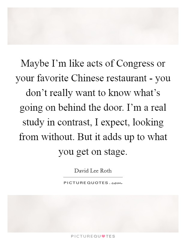 Maybe I'm like acts of Congress or your favorite Chinese restaurant - you don't really want to know what's going on behind the door. I'm a real study in contrast, I expect, looking from without. But it adds up to what you get on stage Picture Quote #1
