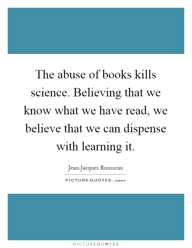 The abuse of books kills science. Believing that we know what we have read, we believe that we can dispense with learning it Picture Quote #1