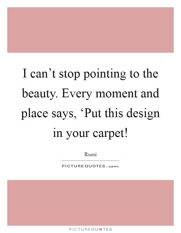 I can't stop pointing to the beauty. Every moment and place says, 'Put this design in your carpet! Picture Quote #1