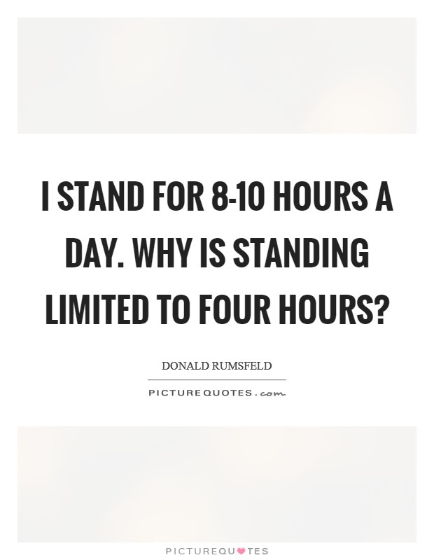 I stand for 8-10 hours a day. Why is standing limited to four hours? Picture Quote #1