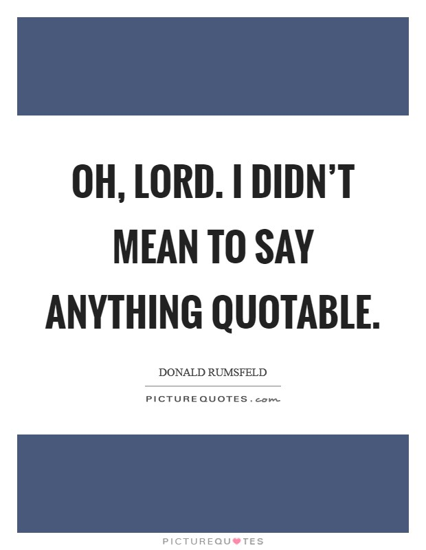 Oh, Lord. I didn't mean to say anything quotable Picture Quote #1