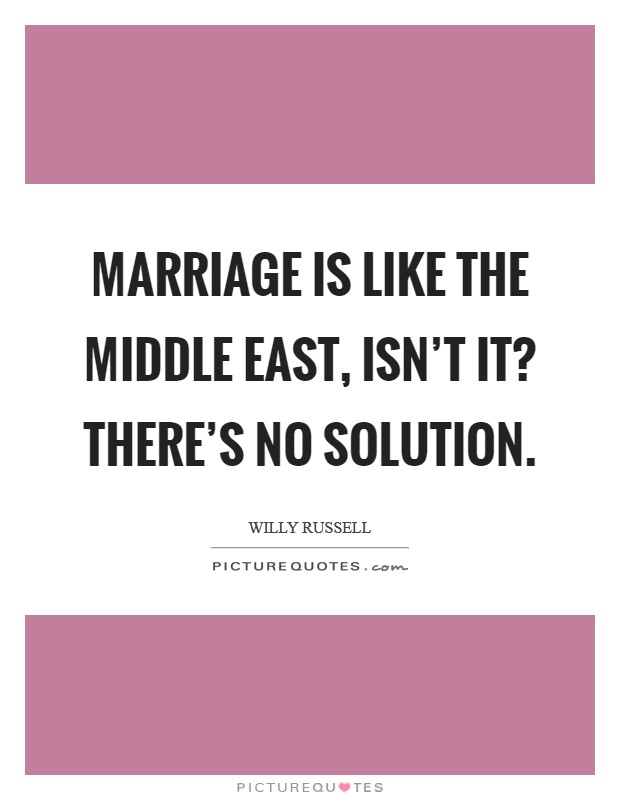 Marriage is like the Middle East, isn't it? There's no solution Picture Quote #1