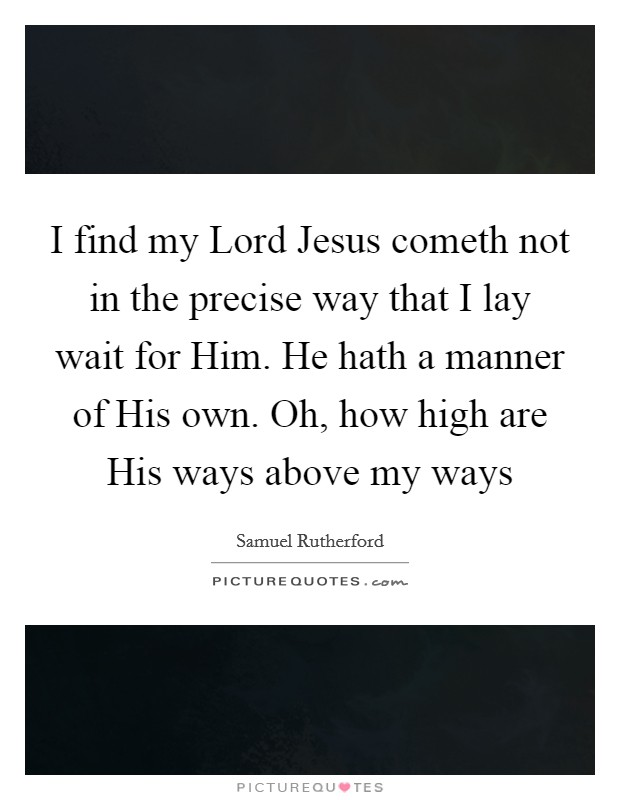 I find my Lord Jesus cometh not in the precise way that I lay wait for Him. He hath a manner of His own. Oh, how high are His ways above my ways Picture Quote #1