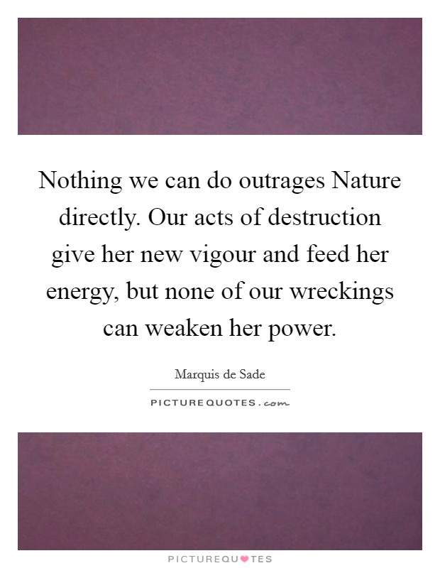 Nothing we can do outrages Nature directly. Our acts of destruction give her new vigour and feed her energy, but none of our wreckings can weaken her power Picture Quote #1