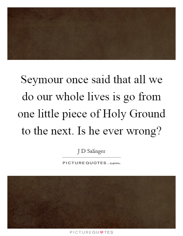 Seymour once said that all we do our whole lives is go from one little piece of Holy Ground to the next. Is he ever wrong? Picture Quote #1