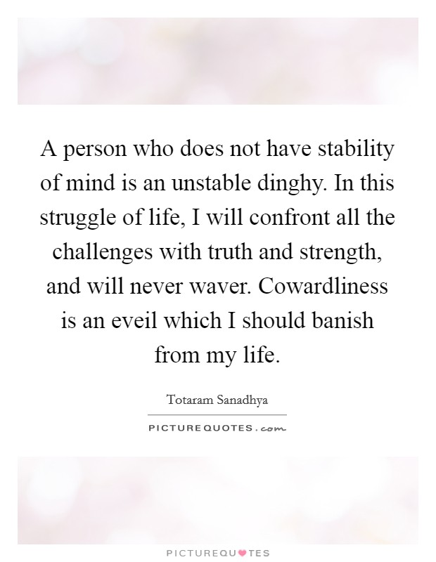 A person who does not have stability of mind is an unstable dinghy. In this struggle of life, I will confront all the challenges with truth and strength, and will never waver. Cowardliness is an eveil which I should banish from my life Picture Quote #1