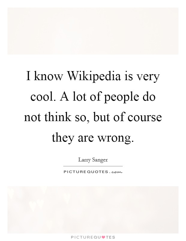 I know Wikipedia is very cool. A lot of people do not think so, but of course they are wrong Picture Quote #1