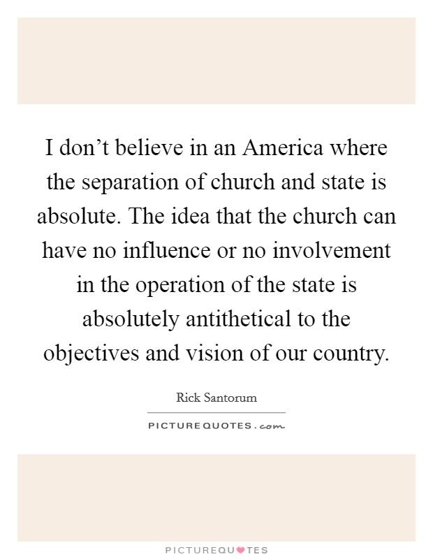 I don't believe in an America where the separation of church and state is absolute. The idea that the church can have no influence or no involvement in the operation of the state is absolutely antithetical to the objectives and vision of our country Picture Quote #1