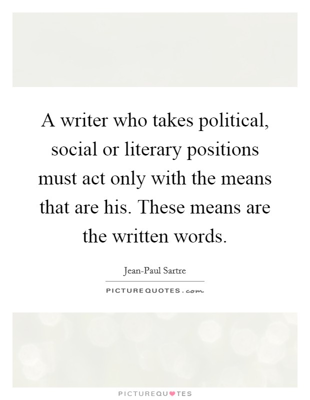 A writer who takes political, social or literary positions must act only with the means that are his. These means are the written words Picture Quote #1