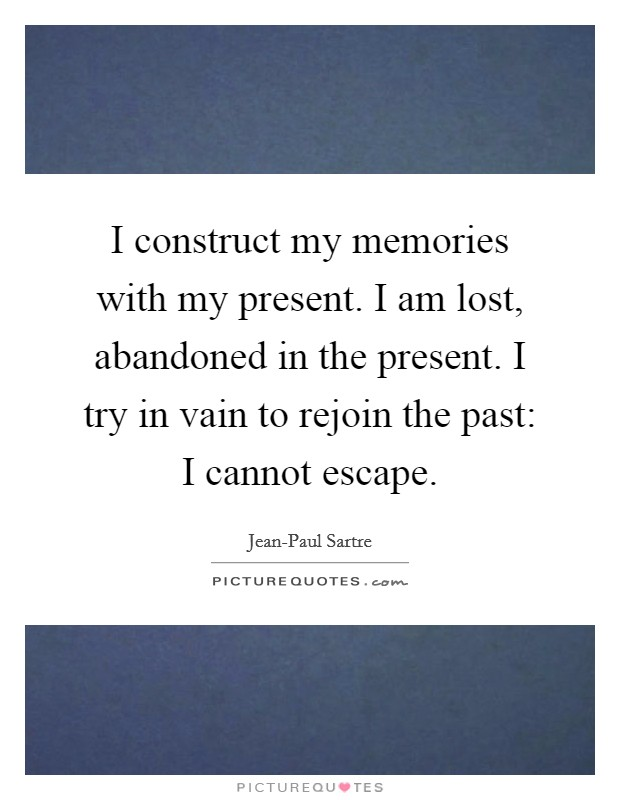 I construct my memories with my present. I am lost, abandoned in the present. I try in vain to rejoin the past: I cannot escape Picture Quote #1