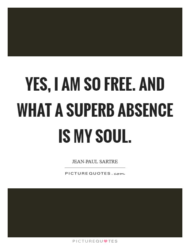 Yes, I am so free. And what a superb absence is my soul Picture Quote #1