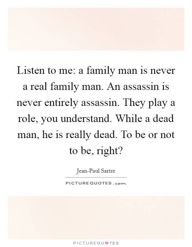 Listen to me: a family man is never a real family man. An assassin is never entirely assassin. They play a role, you understand. While a dead man, he is really dead. To be or not to be, right? Picture Quote #1