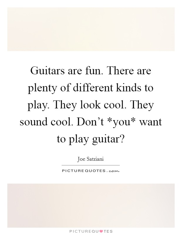 Guitars are fun. There are plenty of different kinds to play. They look cool. They sound cool. Don't *you* want to play guitar? Picture Quote #1