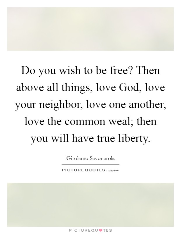 Do you wish to be free? Then above all things, love God, love your neighbor, love one another, love the common weal; then you will have true liberty Picture Quote #1