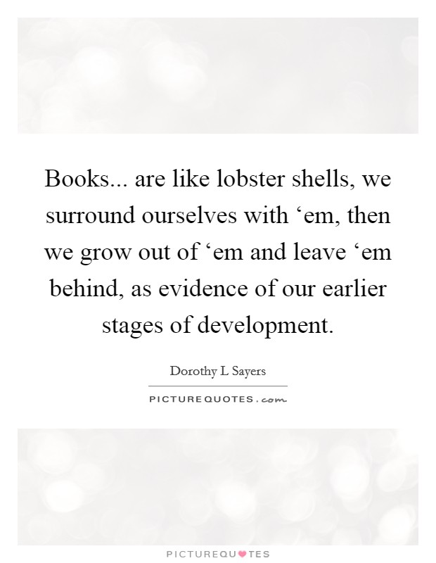 Books... are like lobster shells, we surround ourselves with 'em, then we grow out of 'em and leave 'em behind, as evidence of our earlier stages of development Picture Quote #1