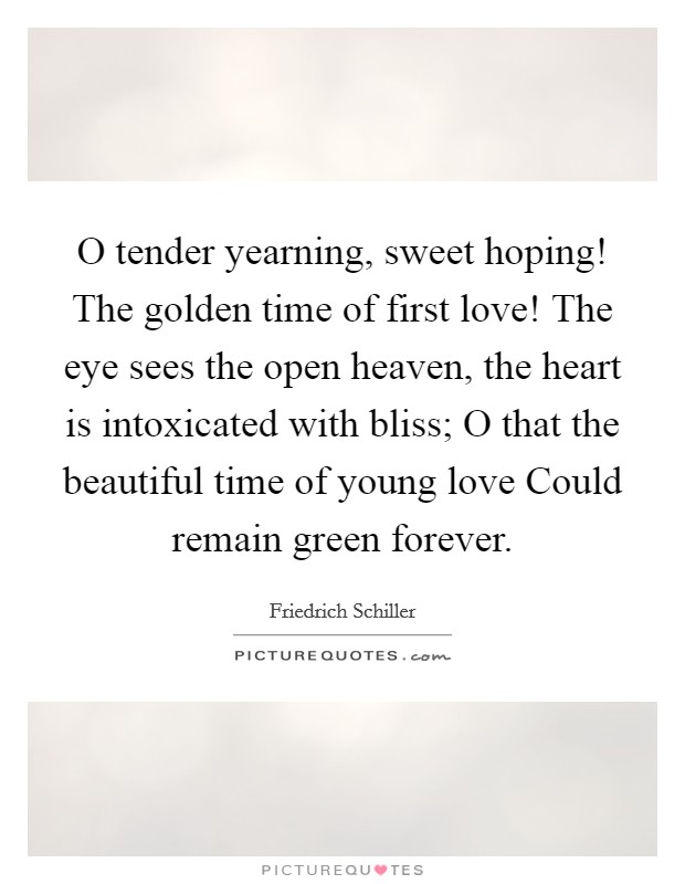 O tender yearning, sweet hoping! The golden time of first love! The eye sees the open heaven, the heart is intoxicated with bliss; O that the beautiful time of young love Could remain green forever Picture Quote #1
