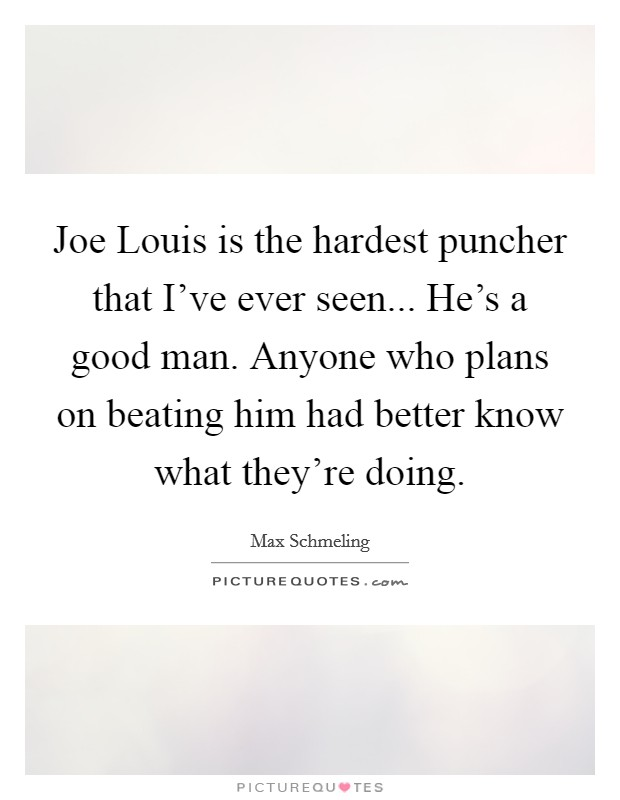Joe Louis is the hardest puncher that I've ever seen... He's a good man. Anyone who plans on beating him had better know what they're doing Picture Quote #1