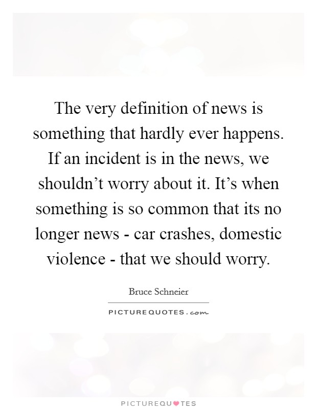 The very definition of news is something that hardly ever happens. If an incident is in the news, we shouldn't worry about it. It's when something is so common that its no longer news - car crashes, domestic violence - that we should worry Picture Quote #1