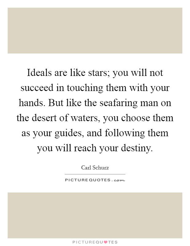 Ideals are like stars; you will not succeed in touching them with your hands. But like the seafaring man on the desert of waters, you choose them as your guides, and following them you will reach your destiny Picture Quote #1
