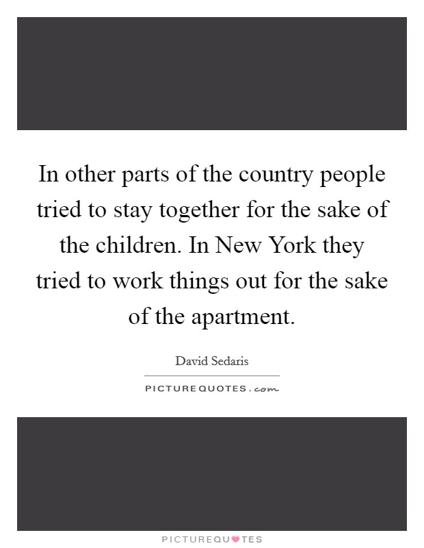 In other parts of the country people tried to stay together for the sake of the children. In New York they tried to work things out for the sake of the apartment Picture Quote #1