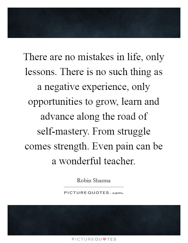 There are no mistakes in life, only lessons. There is no such thing as a negative experience, only opportunities to grow, learn and advance along the road of self-mastery. From struggle comes strength. Even pain can be a wonderful teacher Picture Quote #1