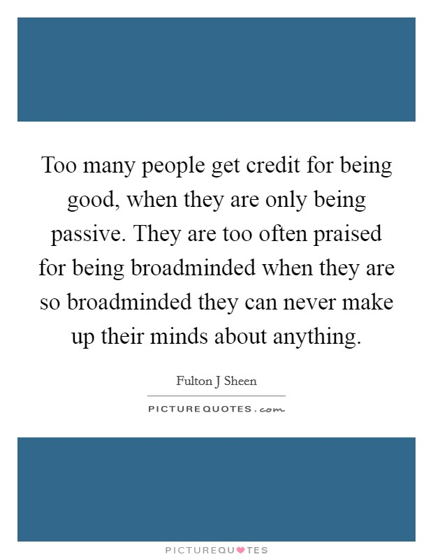 Too many people get credit for being good, when they are only being passive. They are too often praised for being broadminded when they are so broadminded they can never make up their minds about anything Picture Quote #1