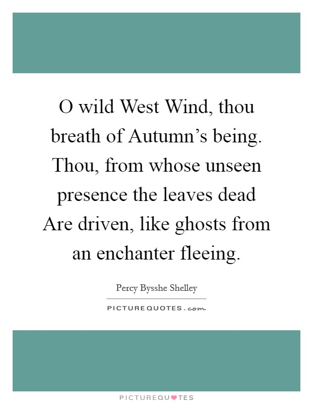 O wild West Wind, thou breath of Autumn's being. Thou, from whose unseen presence the leaves dead Are driven, like ghosts from an enchanter fleeing Picture Quote #1
