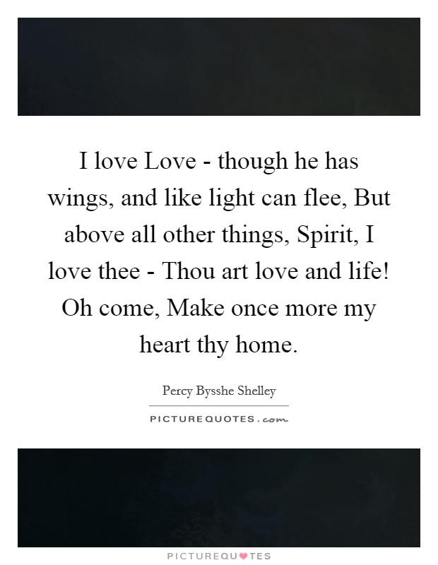I love Love - though he has wings, and like light can flee, But above all other things, Spirit, I love thee - Thou art love and life! Oh come, Make once more my heart thy home Picture Quote #1
