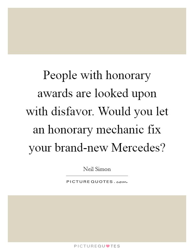 People with honorary awards are looked upon with disfavor. Would you let an honorary mechanic fix your brand-new Mercedes? Picture Quote #1