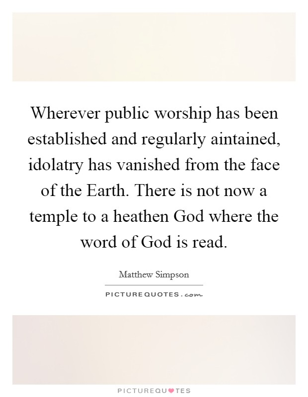 Wherever public worship has been established and regularly aintained, idolatry has vanished from the face of the Earth. There is not now a temple to a heathen God where the word of God is read Picture Quote #1