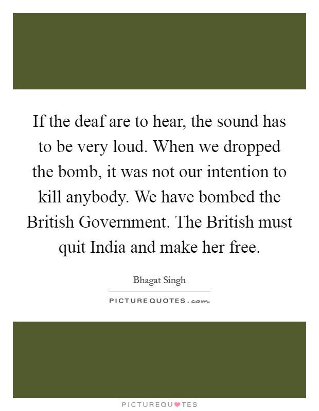 If the deaf are to hear, the sound has to be very loud. When we dropped the bomb, it was not our intention to kill anybody. We have bombed the British Government. The British must quit India and make her free Picture Quote #1