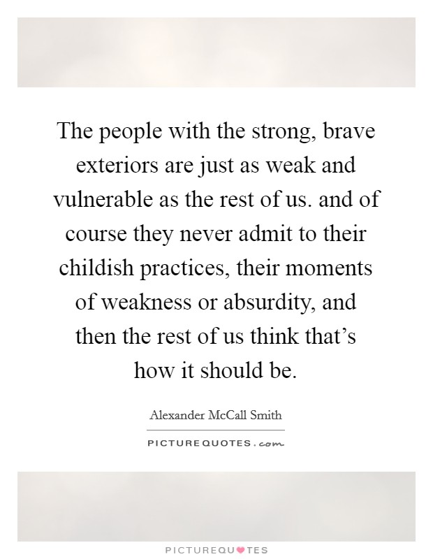 The people with the strong, brave exteriors are just as weak and vulnerable as the rest of us. and of course they never admit to their childish practices, their moments of weakness or absurdity, and then the rest of us think that's how it should be Picture Quote #1