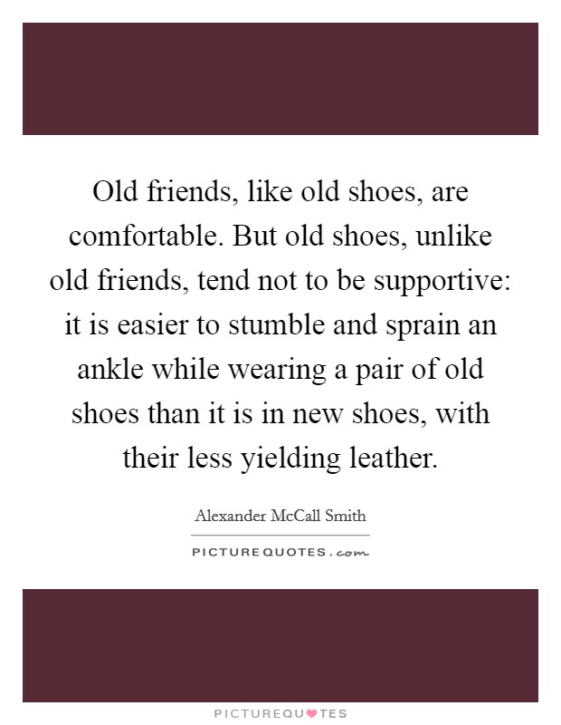 Old friends, like old shoes, are comfortable. But old shoes, unlike old friends, tend not to be supportive: it is easier to stumble and sprain an ankle while wearing a pair of old shoes than it is in new shoes, with their less yielding leather Picture Quote #1