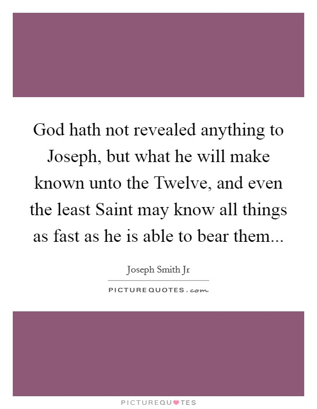 God hath not revealed anything to Joseph, but what he will make known unto the Twelve, and even the least Saint may know all things as fast as he is able to bear them Picture Quote #1