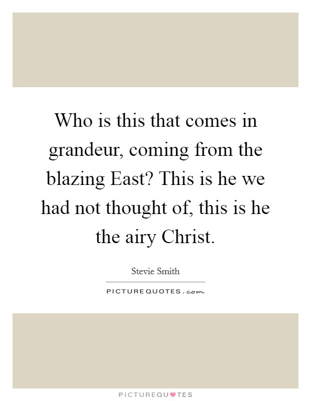 Who is this that comes in grandeur, coming from the blazing East? This is he we had not thought of, this is he the airy Christ Picture Quote #1