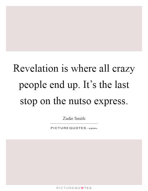 Revelation is where all crazy people end up. It's the last stop on the nutso express Picture Quote #1