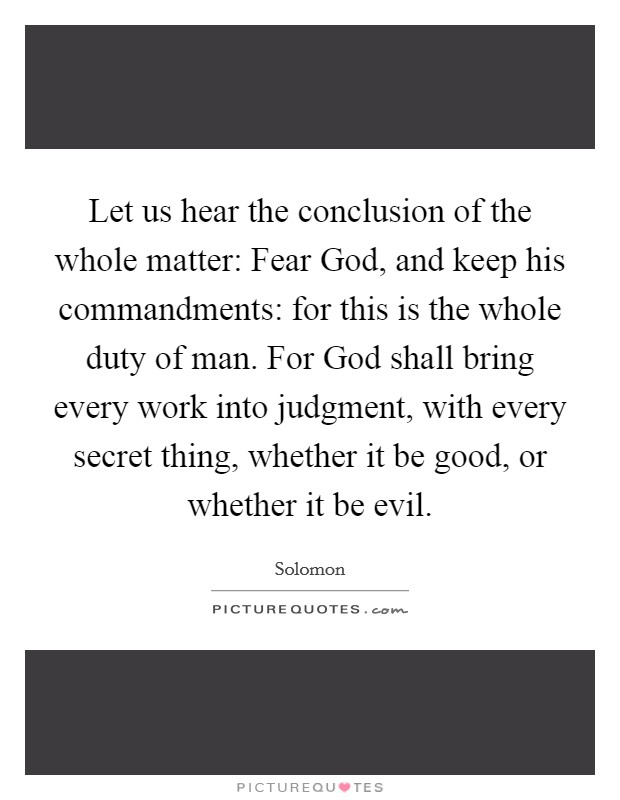 Let us hear the conclusion of the whole matter: Fear God, and keep his commandments: for this is the whole duty of man. For God shall bring every work into judgment, with every secret thing, whether it be good, or whether it be evil Picture Quote #1