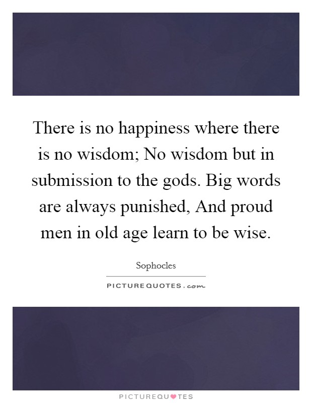 There is no happiness where there is no wisdom; No wisdom but in submission to the gods. Big words are always punished, And proud men in old age learn to be wise Picture Quote #1