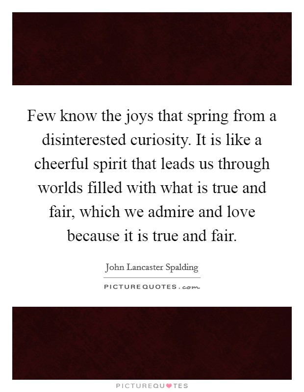 Few know the joys that spring from a disinterested curiosity. It is like a cheerful spirit that leads us through worlds filled with what is true and fair, which we admire and love because it is true and fair Picture Quote #1
