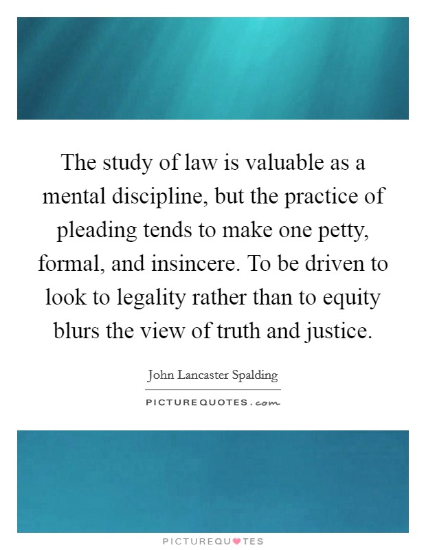 The study of law is valuable as a mental discipline, but the practice of pleading tends to make one petty, formal, and insincere. To be driven to look to legality rather than to equity blurs the view of truth and justice Picture Quote #1