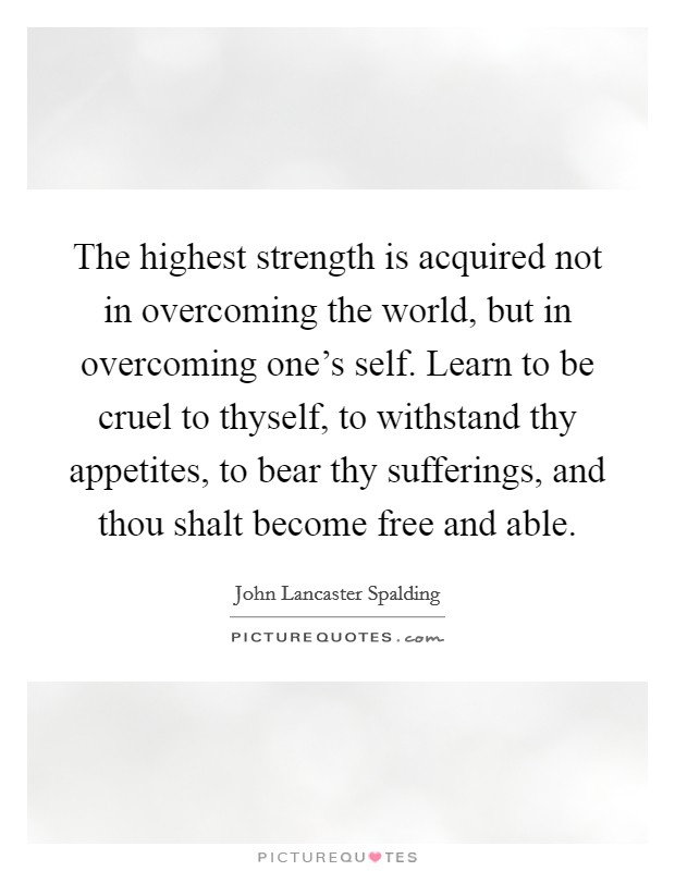 The highest strength is acquired not in overcoming the world, but in overcoming one's self. Learn to be cruel to thyself, to withstand thy appetites, to bear thy sufferings, and thou shalt become free and able Picture Quote #1