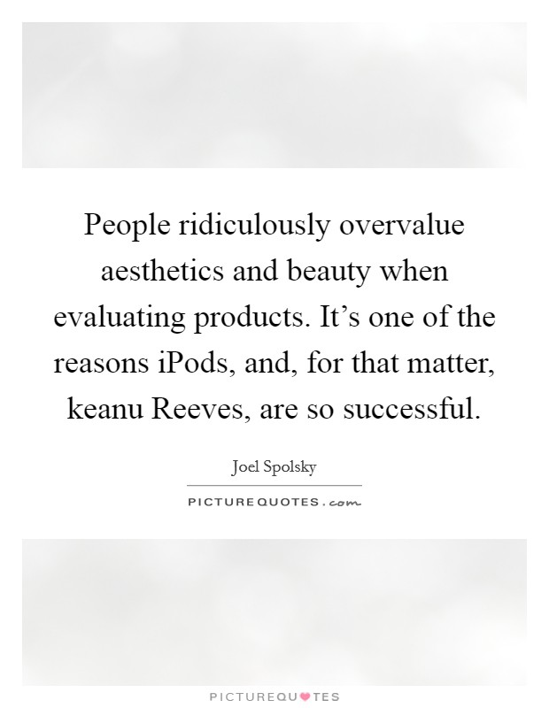 People ridiculously overvalue aesthetics and beauty when evaluating products. It's one of the reasons iPods, and, for that matter, keanu Reeves, are so successful Picture Quote #1